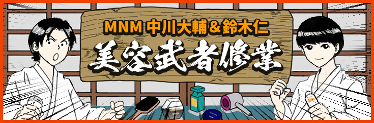 MNM 中川大輔&鈴木仁 美容武者修業